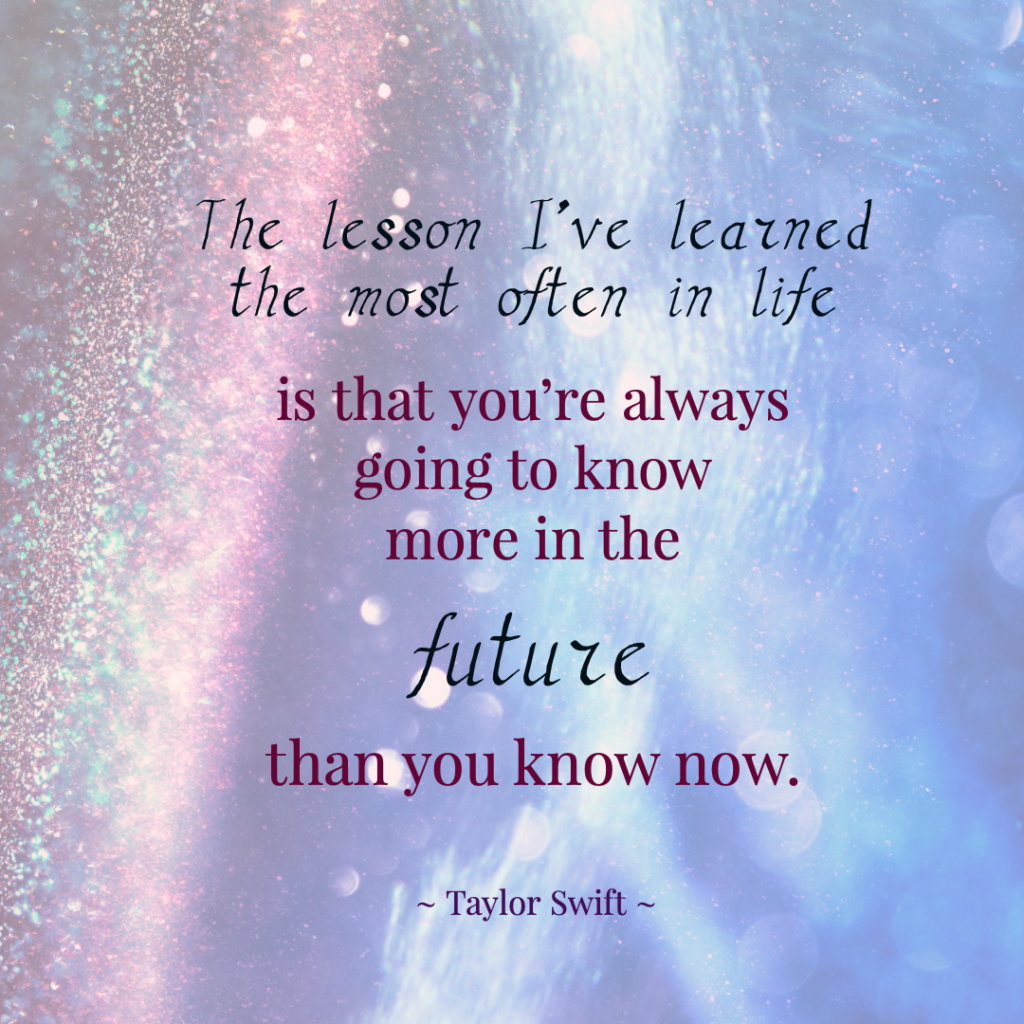 """The lesson I've learned the most often in life is that you're always going to know more in the future than you know now.""  ― Taylor Swift"