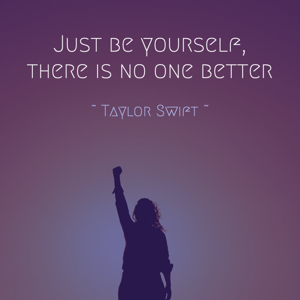 """Just be yourself, there is no one better."" ― Taylor Swift"