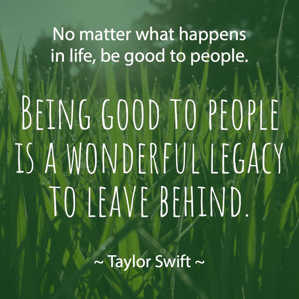 """No matter what happens in life, be good to people. Being good to people is a wonderful legacy to leave behind.""  ― Taylor Swift"