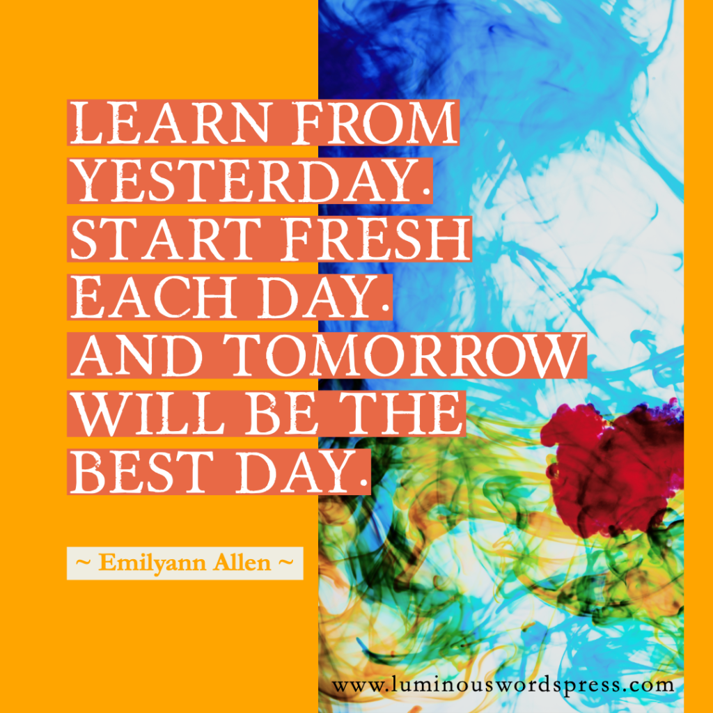 Famous Quote Emilyann Allen author - Learn from yesterday. Start fresh each day. And tomorrow will be the best day.