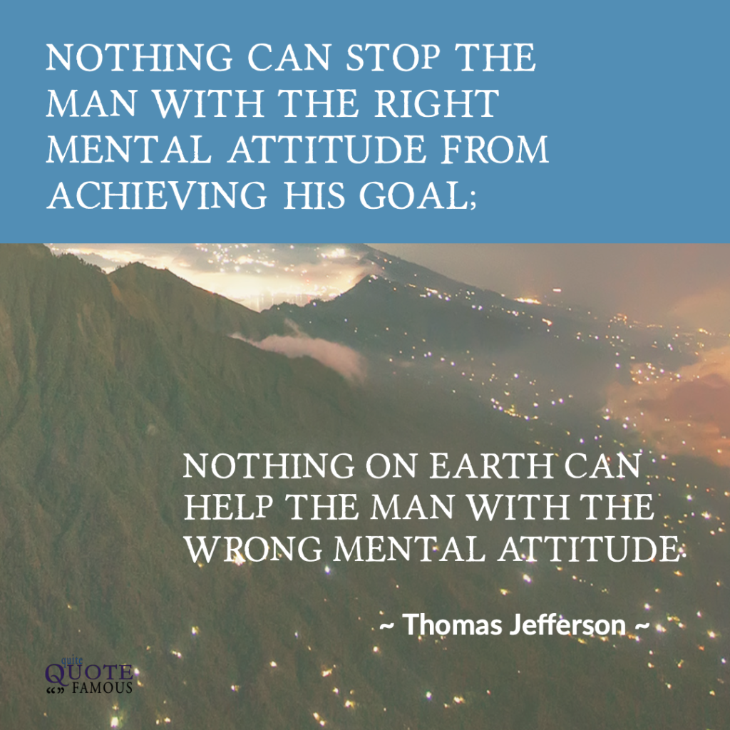 Nothing can stop the man with the right mental attitude from achieving his goal; nothing on earth can help the man with the wrong mental attitude.  ~ Thomas Jefferson
