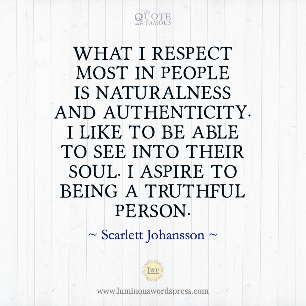What I respect most in people is naturalness and authenticity. I like to be able to see into their soul. I aspire to being a truthful person. - Scarlett Johansson