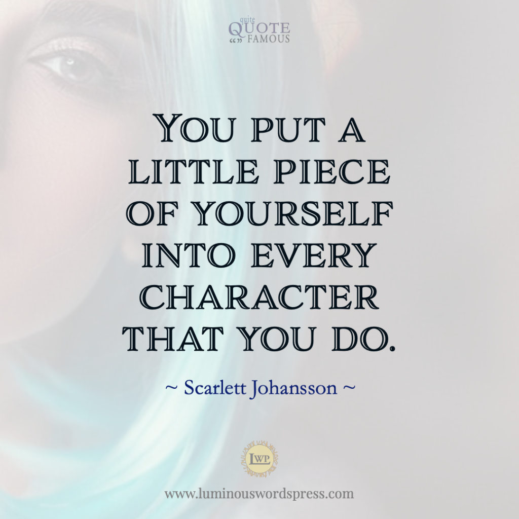 you put a little piece of yourself into every character that you do. Scarlett Johansson Quote