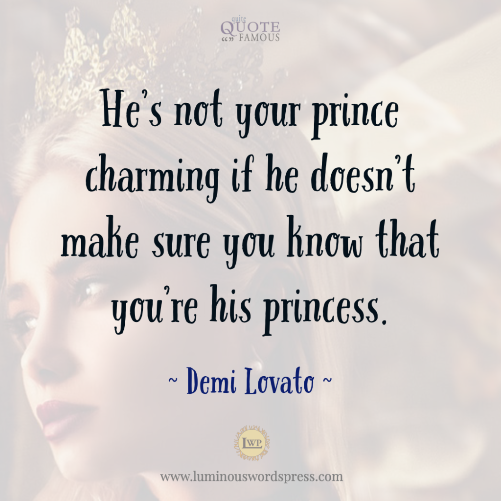 """He's not your prince charming if he doesn't make sure you know that you're his princess."" 
