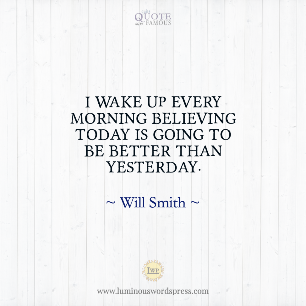 """I wake up every morning believing today is going to be better than yesterday."" – Will Smith Quotes"