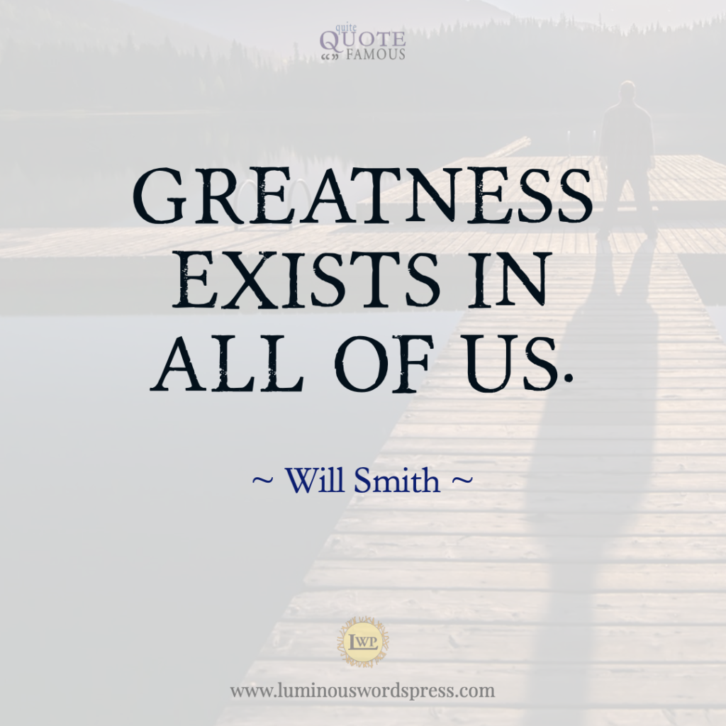 """Greatness exists in all of us. "" – Will Smith Quote"